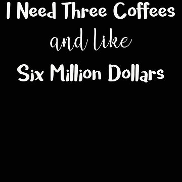 I Need Three Coffees and Like Six Million Dollars by stacyanne324
