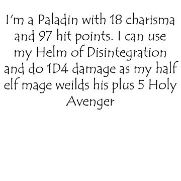 I'm a Paladin with 18 charisma and 97 hit points. I can use my Helm of Disintegration and do 1D4 damage as my half elf mage weilds his plus 5 Holy Avenger by sarahbentvelzen