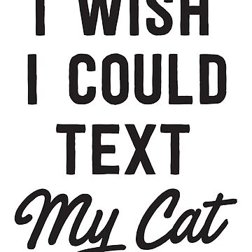 I Wish I Could Text My Cat by bravos