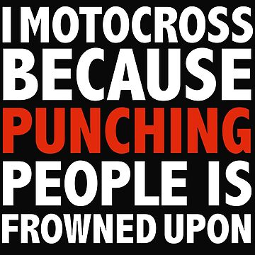 I motocross because punching people is frowned upon by losttribe