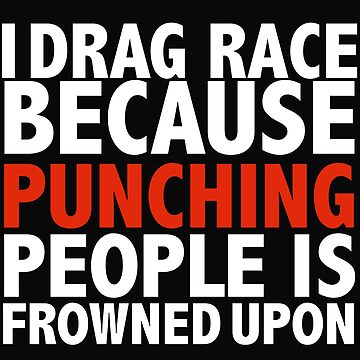 I drag race because punching people is frowned upon drag racing drag racer by losttribe