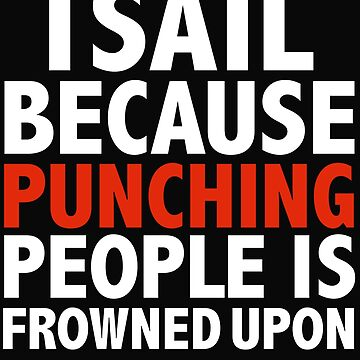 I sail  because punching people is frowned upon sailing cruising by losttribe