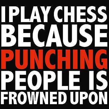 I play chess because punching people is frowned upon by losttribe