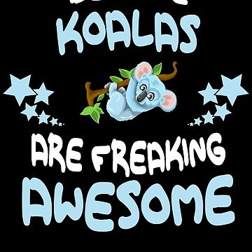 Because KOALAS Are Freaking Awesome T-Shirt Funny by VKOKAY