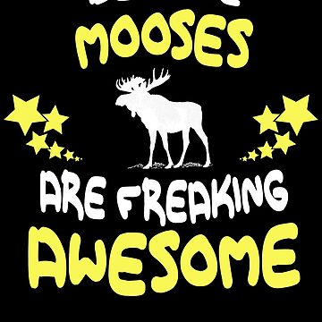 Because MOOSES Are Freaking Awesome T-Shirt Funny by VKOKAY