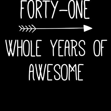 Birthday 41 Whole Years Of Awesome by with-care