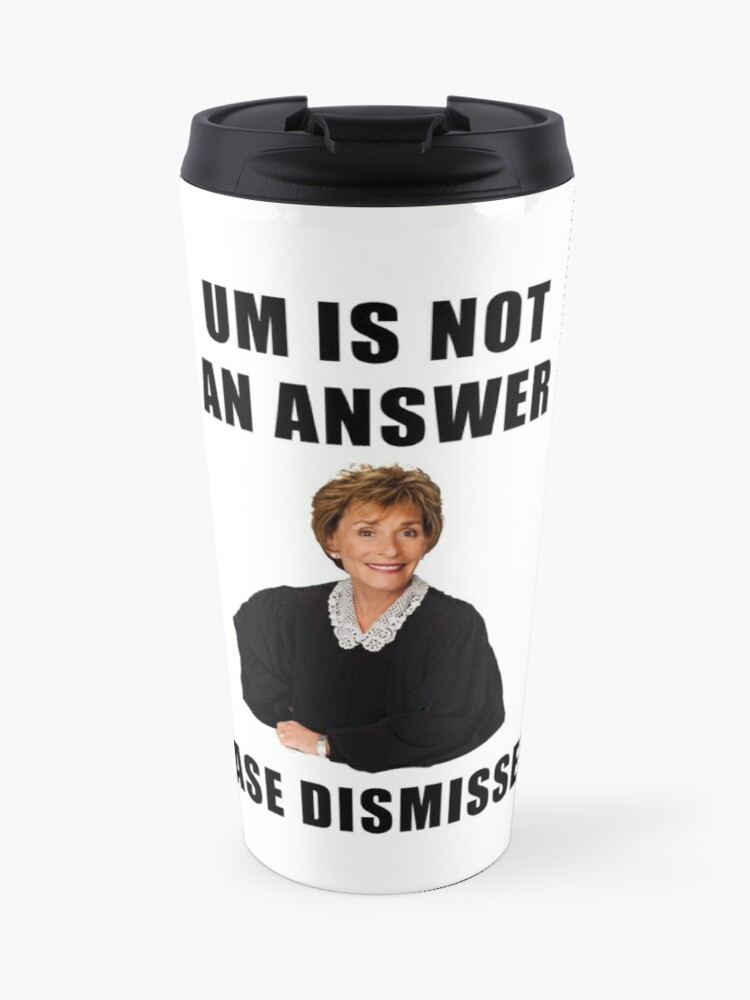 Judge Judy, Um is not an answer, case dismissed, funny, memes, gifts,  presents, ideas, quotes, friends, good vibes, humor, reality tv   Travel Mug