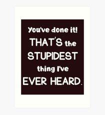 Stupidest Thing Ever Heard Art Print