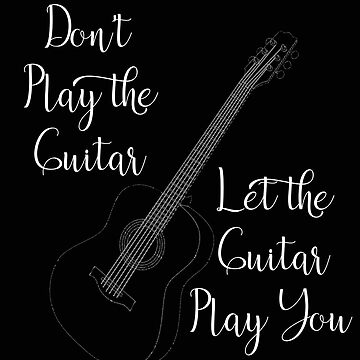 Don't Play the Guitar Let the Guitar Play You Guitarist Gift by stacyanne324