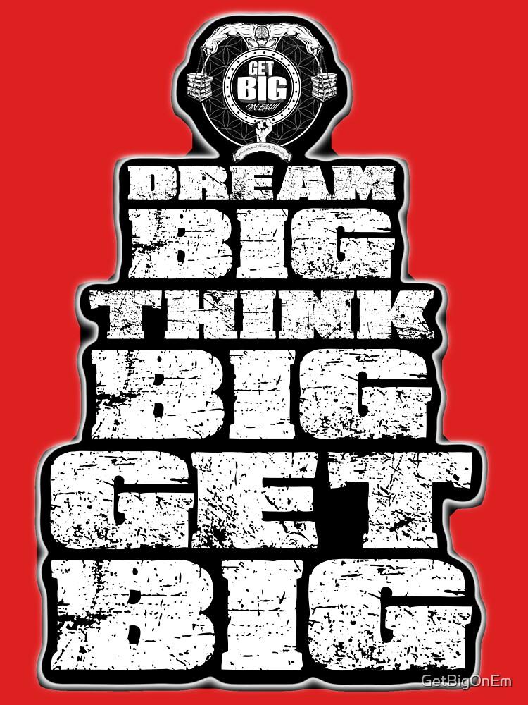 Dream BIG, Think BIG, Get BIG by GetBigOnEm