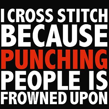 I cross stitch because punching people is frowned upon by losttribe