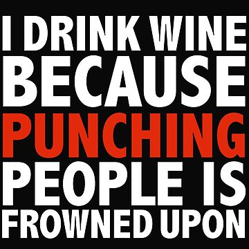 I drink wine because punching people is frowned upon drunk tipsy by losttribe