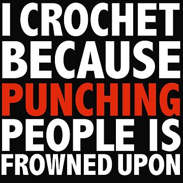 I crochet because punching people is frowned upon crocheting by losttribe