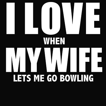 Love my wife when she lets me go bowling whipped by losttribe