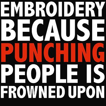 Embroidery because punching people is frowned upon by losttribe