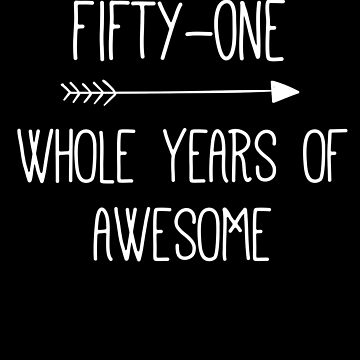 Birthday 51 Whole Years Of Awesome by with-care