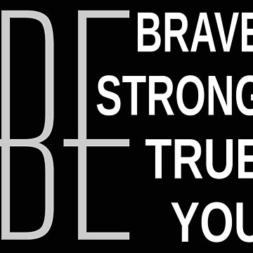Be Brave Be Strong Be True Be You by ozdilh