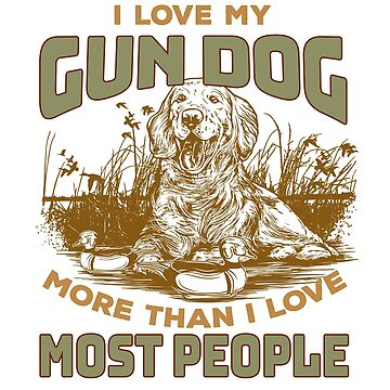 I love My Gun Dog More Than I Love Some People for Gun Hunters and Duck and Geese Hunters, Retrievers, Dogs by manbird
