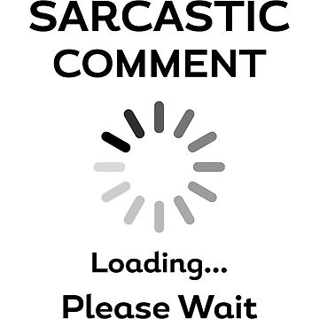 Humorous Sarcastic Comment Loading Please Wait by vtv14