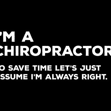 I'm A Chiropractor. To Save Time Let's Just Assume I'm Always Right by teesaurus