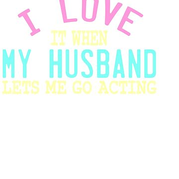 """""""I Love It When My Husband Lets Me Go Acting"""" tee design for all the wives out there! Great gift too by Customdesign200"""