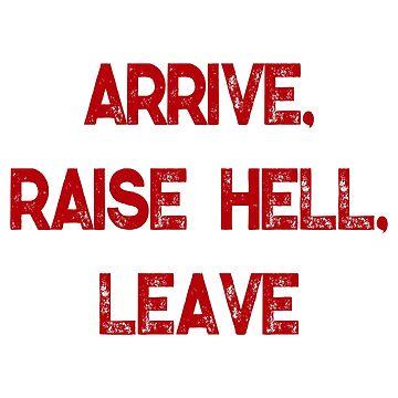 Arrive, Raise Hell, Leave by Chunga