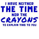 I HAVE NEITHER THE TIME NOR THE CRAYONS SARCASTIC by VIDDAtees