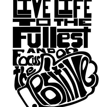 Live Life to the Fullest and Focus on the Positive! Version 4 by FTML