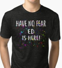 Have No Fear ED Is Here! T-Shirt Name Shirt Tri-blend T-Shirt