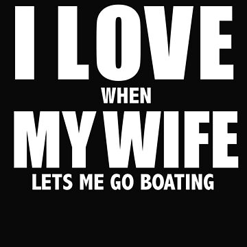 Love my wife when she lets me go boating whipped by losttribe