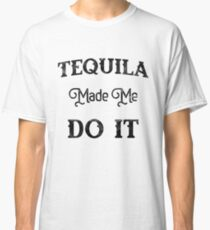 'TEQUILA MADE ME DO IT' Cool National Tequila Day Gift  Classic T-Shirt