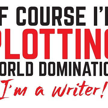 Of Course, I'm PLOTTING world domination. I'm a WRITER! by jazzydevil