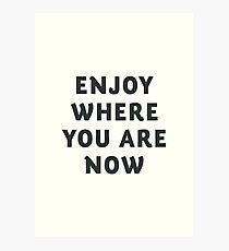 Just enjoy where you are now, wanderlust quote, positive vibes, inspiration, motivational, happy life Photographic Print