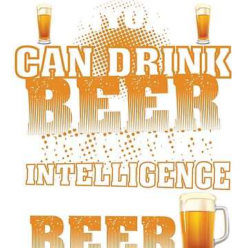 Anyone Can Drink Beer But It Takes Intelligence To Enjoy It T-Shirt by mia1949