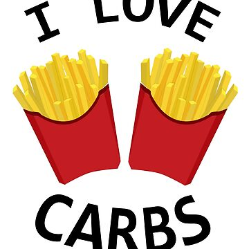 I Love Carbs Carbohydrates | Fast food diet fries by meypa