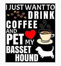 I Just Want To Drink Coffee And Pet My Basset Hound - Gift For Basset Hound Owner Photographic Print