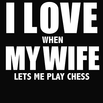 Love my wife when she lets me play chess whipped by losttribe