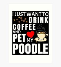 I Just Want To Drink Coffee And Pet My Poodle - Gift For Poodle Owner Art Print