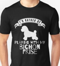 I Would Rather Be Playing With My Bichon Frise - Gift For Bichon Frise Lover Unisex T-Shirt
