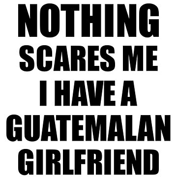 Guatemalan Girlfriend Funny Valentine Gift For Bf My Boyfriend Him Guatemala Gf Gag Nothing Scares Me by FunnyGiftIdeas