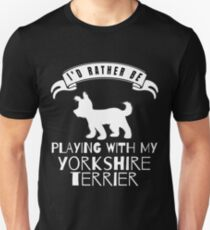 I Would Rather Be Playing With My Yorkshire Terrier - Gift For Yorkshire Terrier Lover Unisex T-Shirt