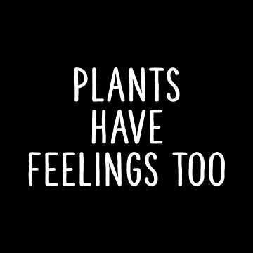 Plants Have Feelings Too by teesaurus