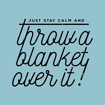 Throw a blanket over it! by bresquilla