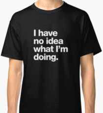 I have no idea what I'm doing. Classic T-Shirt
