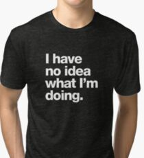 I have no idea what I'm doing. Tri-blend T-Shirt