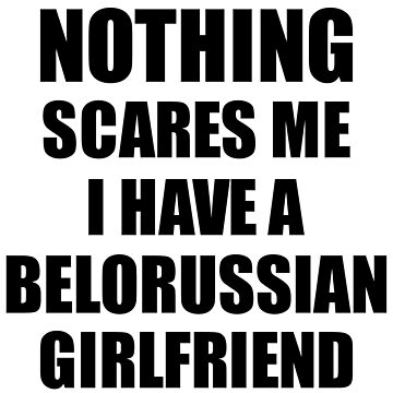 Belorussian Girlfriend Funny Valentine Gift For Bf My Boyfriend Him Belarus Gf Gag Nothing Scares Me by FunnyGiftIdeas
