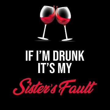 If I'm Drunk It's My Sister's Fault - Wine by made-for-you