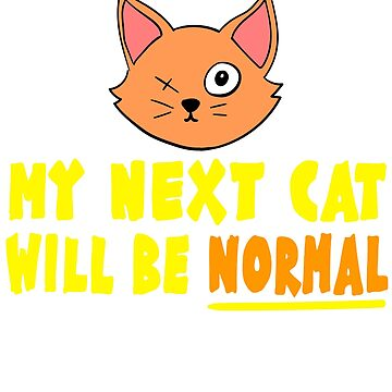 """ My Next Cat Will Be Normal"" tee design for pet lovers and fur parents out there! Grab it now!  by Customdesign200"
