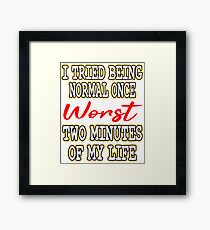 "Avoid pretending with this ""I Tried Being Normal Once Worst 2 Minute In My Life"" tee Framed Print"