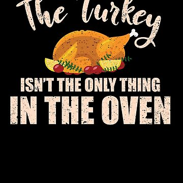 Turkey Isn't The Only Thing In The Oven Thanksgiving by kieranight